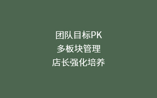 团队目标PK, 多板块管理,店长强化培养
